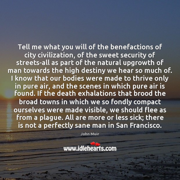 Tell me what you will of the benefactions of city civilization, of John Muir Picture Quote
