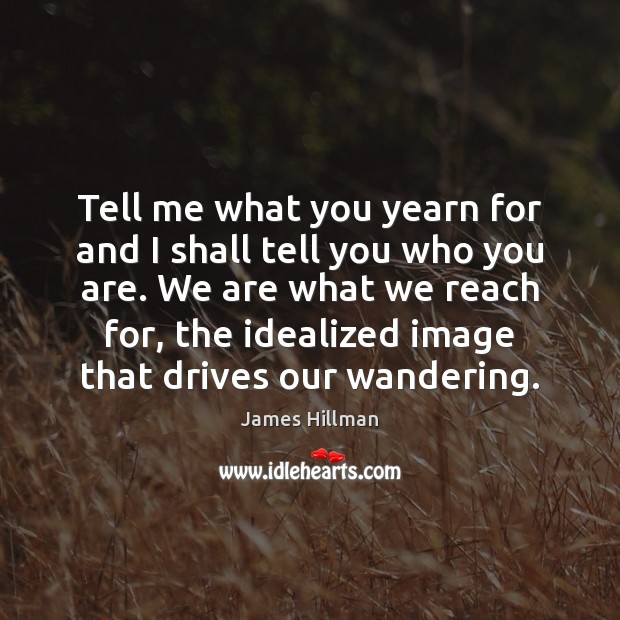 Tell me what you yearn for and I shall tell you who James Hillman Picture Quote