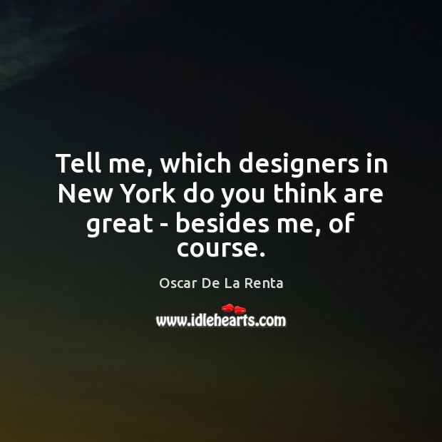 Tell me, which designers in New York do you think are great – besides me, of course. Oscar De La Renta Picture Quote