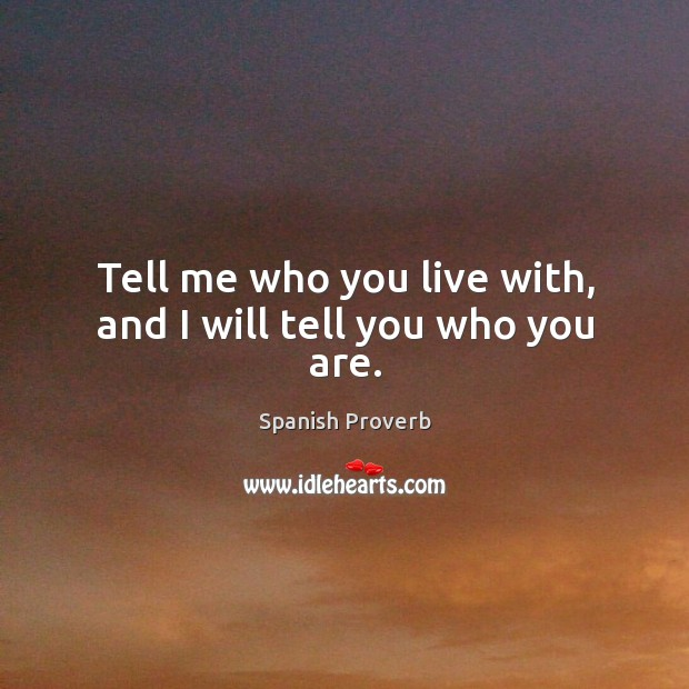 Image, Tell me who you live with, and I will tell you who you are.