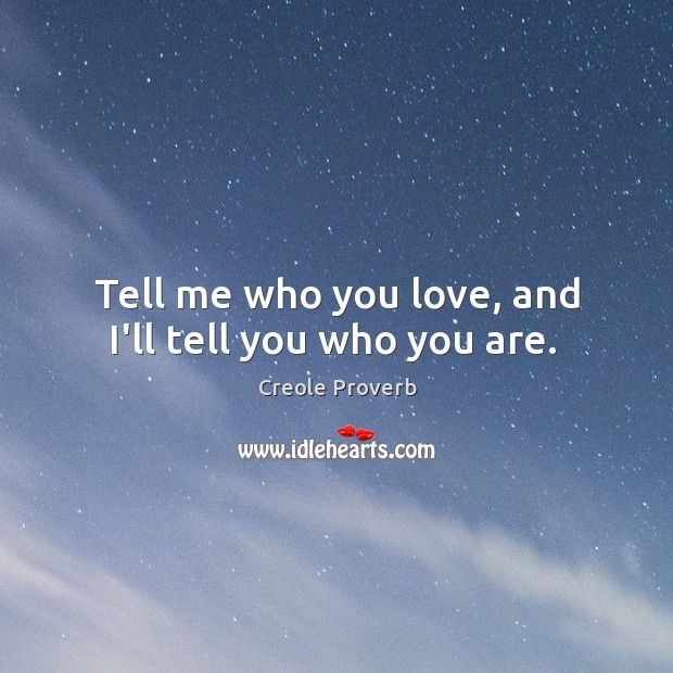 Tell me who you love, and I'll tell you who you are. Creole Proverbs Image