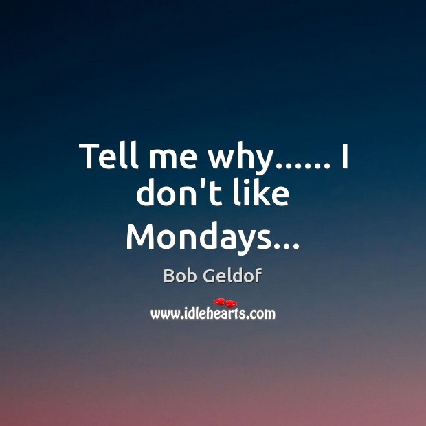 Tell me why…… I don't like Mondays… Bob Geldof Picture Quote