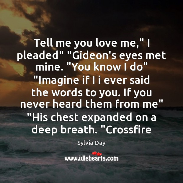 """Tell me you love me,"""" I pleaded"""" """"Gideon's eyes met mine. """"You Sylvia Day Picture Quote"""