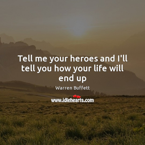 Tell me your heroes and I'll tell you how your life will end up Warren Buffett Picture Quote