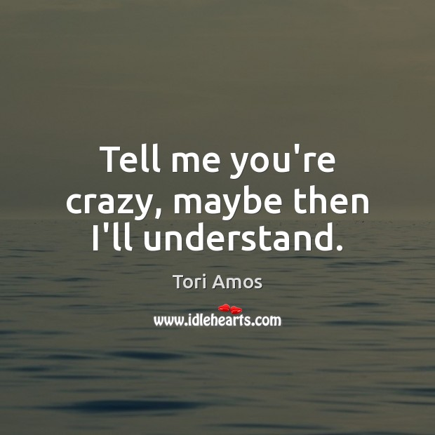 Tell me you're crazy, maybe then I'll understand. Tori Amos Picture Quote