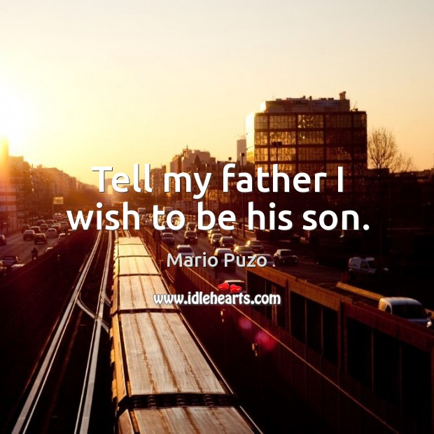 Mario Puzo Picture Quote image saying: Tell my father I wish to be his son.