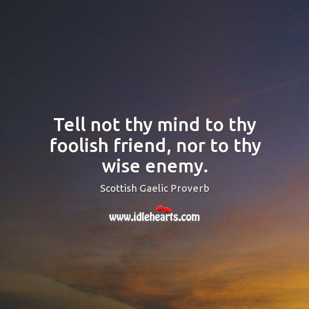 Tell not thy mind to thy foolish friend, nor to thy wise enemy. Scottish Gaelic Proverbs Image