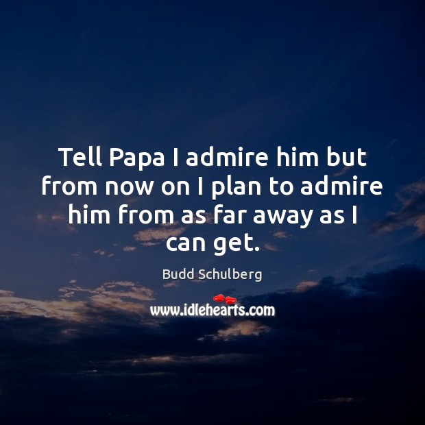 Tell Papa I admire him but from now on I plan to admire him from as far away as I can get. Image