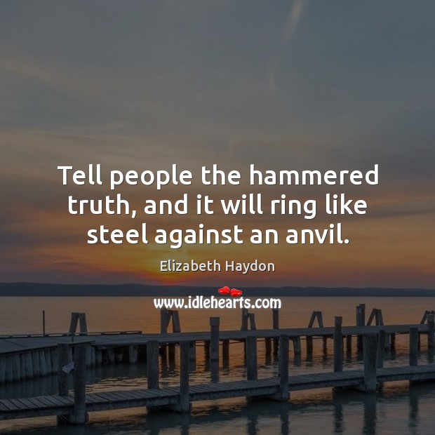 Tell people the hammered truth, and it will ring like steel against an anvil. Image