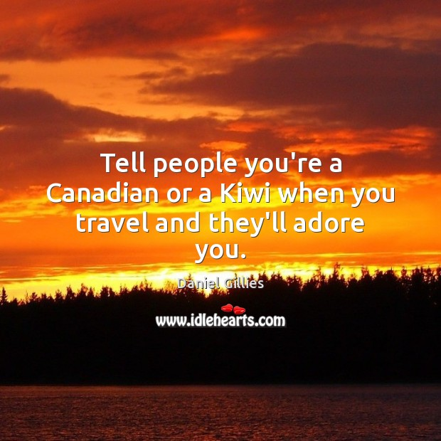 Tell people you're a Canadian or a Kiwi when you travel and they'll adore you. Image