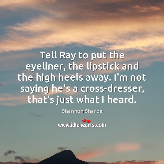Tell Ray to put the eyeliner, the lipstick and the high heels Image