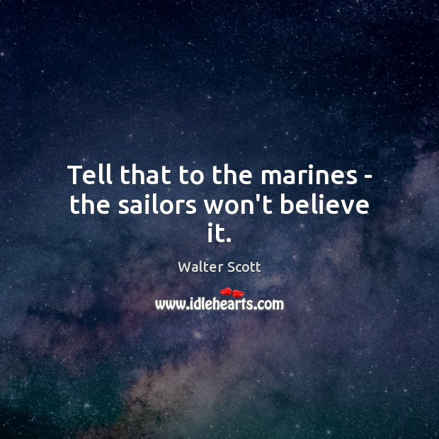 Tell that to the marines – the sailors won't believe it. Walter Scott Picture Quote