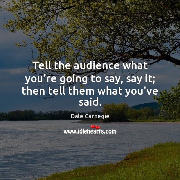 Tell the audience what you're going to say, say it; then tell them what you've said. Image