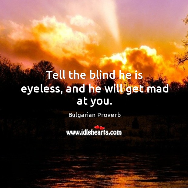 Image, Tell the blind he is eyeless, and he will get mad at you.