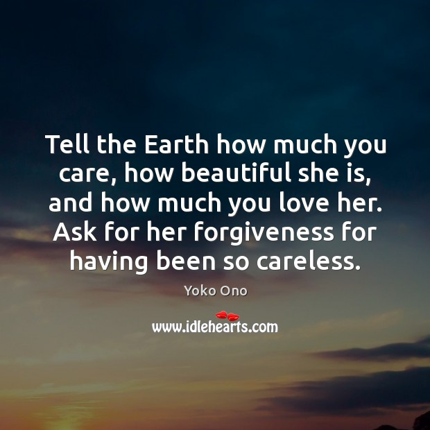 Tell The Earth How Much You Care How Beautiful She Is And Idlehearts