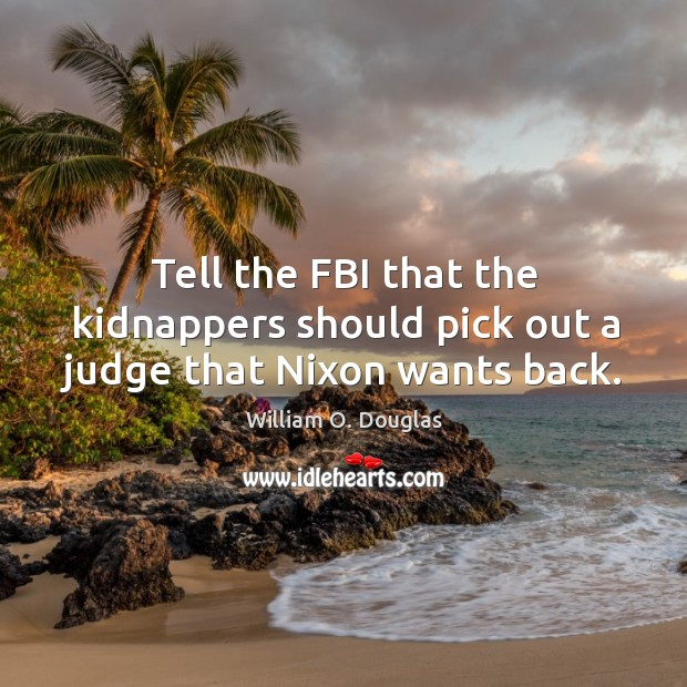 Image, Tell the fbi that the kidnappers should pick out a judge that nixon wants back.