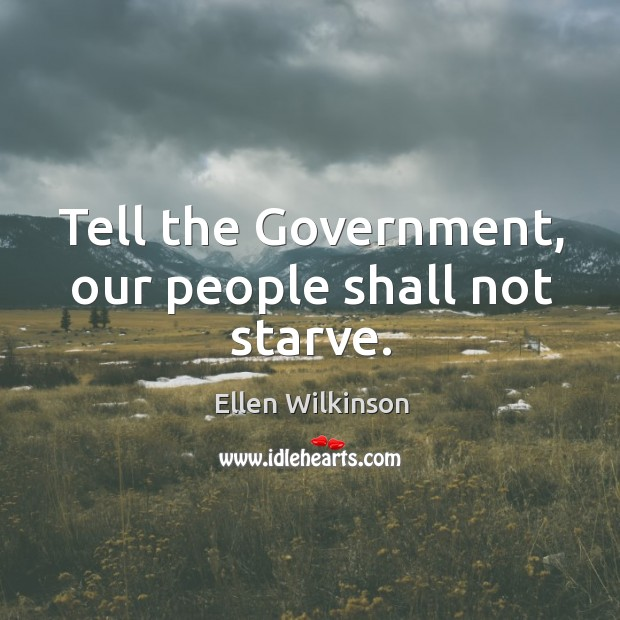 Tell the government, our people shall not starve. Ellen Wilkinson Picture Quote