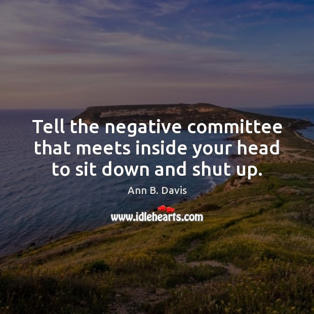Tell the negative committee that meets inside your head to sit down and shut up. Image