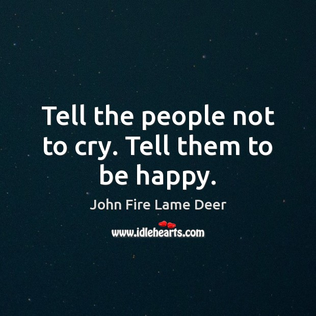 Tell the people not to cry. Tell them to be happy. Image