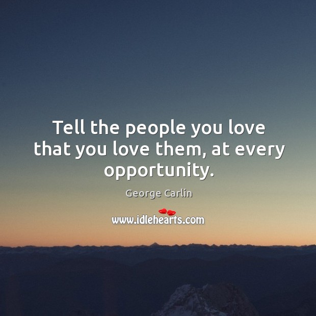 Tell the people you love that you love them, at every opportunity. Image