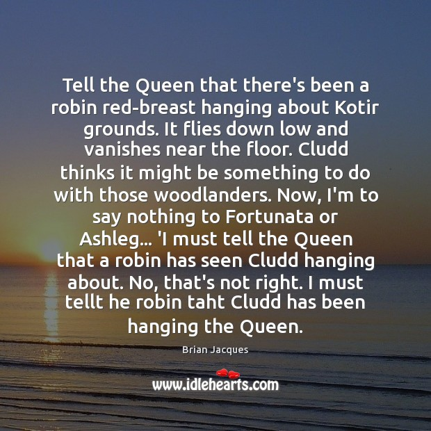 Tell the Queen that there's been a robin red-breast hanging about Kotir Brian Jacques Picture Quote
