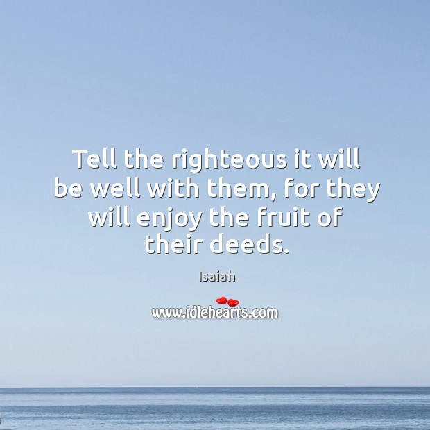Tell the righteous it will be well with them, for they will Image