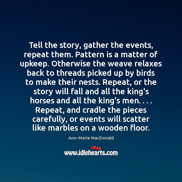 Image, Tell the story, gather the events, repeat them. Pattern is a matter