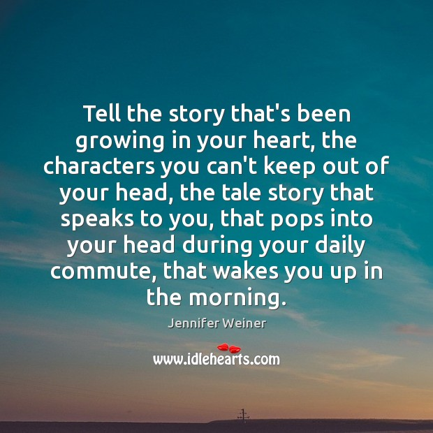 Tell the story that's been growing in your heart, the characters you Image