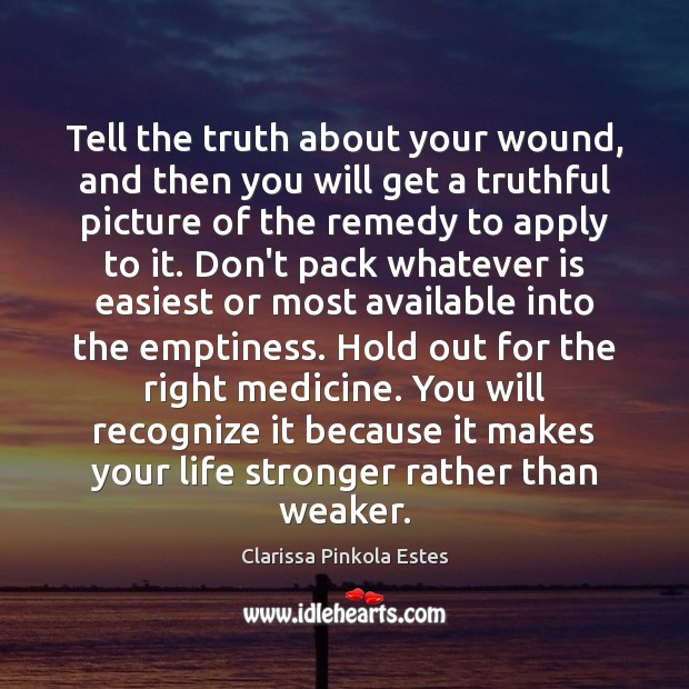 Tell the truth about your wound, and then you will get a Clarissa Pinkola Estes Picture Quote