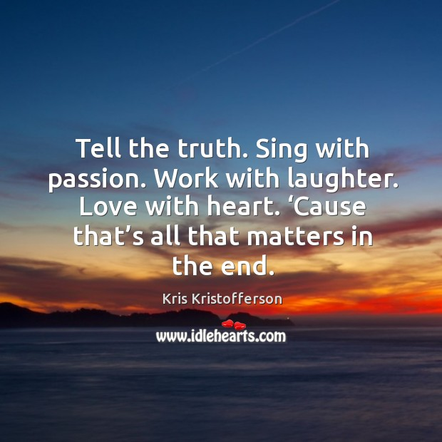 Tell the truth. Sing with passion. Work with laughter. Love with heart. 'cause that's all that matters in the end. Image