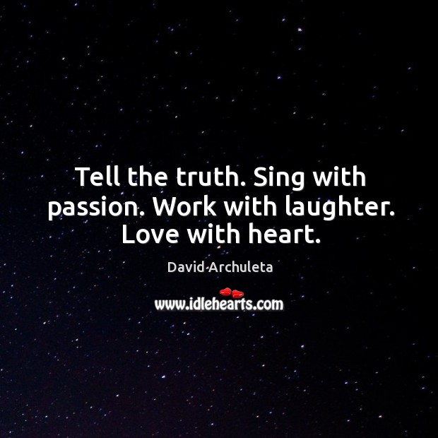 Tell the truth. Sing with passion. Work with laughter. Love with heart. Image