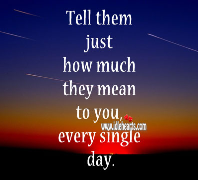 Tell them just how much they mean to you, every single day. Image