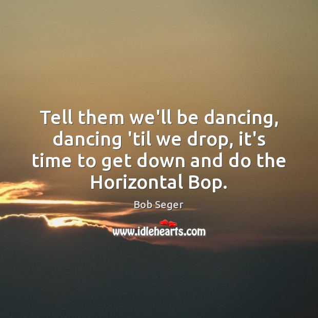 Tell them we'll be dancing, dancing 'til we drop, it's time to Bob Seger Picture Quote