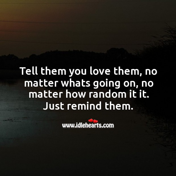 Image, Tell them you love them, no matter whats going on, no matter how random it it.