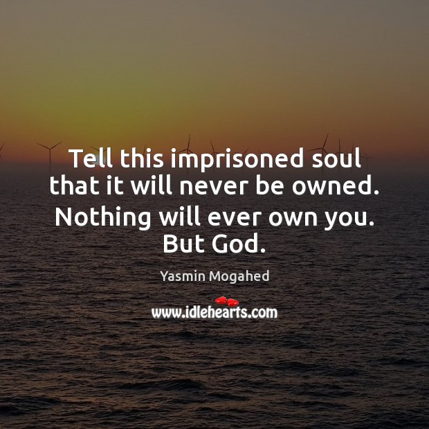 Image, Tell this imprisoned soul that it will never be owned. Nothing will ever own you. But God.