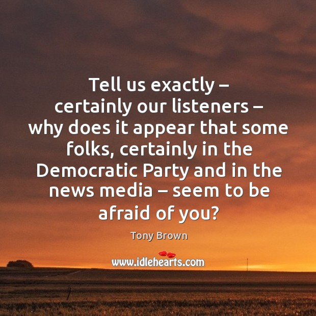 Tell us exactly – certainly our listeners – why does it appear that some folks, certainly in the democratic Image