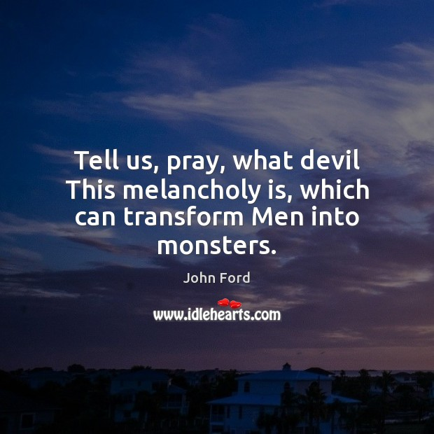 Tell us, pray, what devil This melancholy is, which can transform Men into monsters. Image