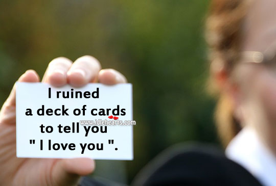 "Image, I ruined a deck of cards to tell you ""I love you""."