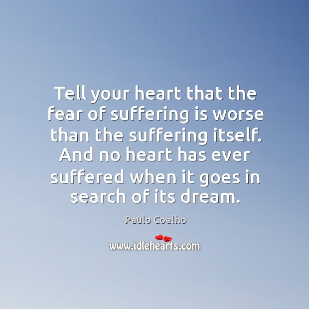 Tell your heart that the fear of suffering is worse than the suffering itself. Image