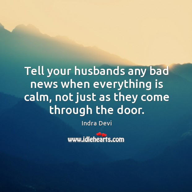Tell your husbands any bad news when everything is calm, not just as they come through the door. Image