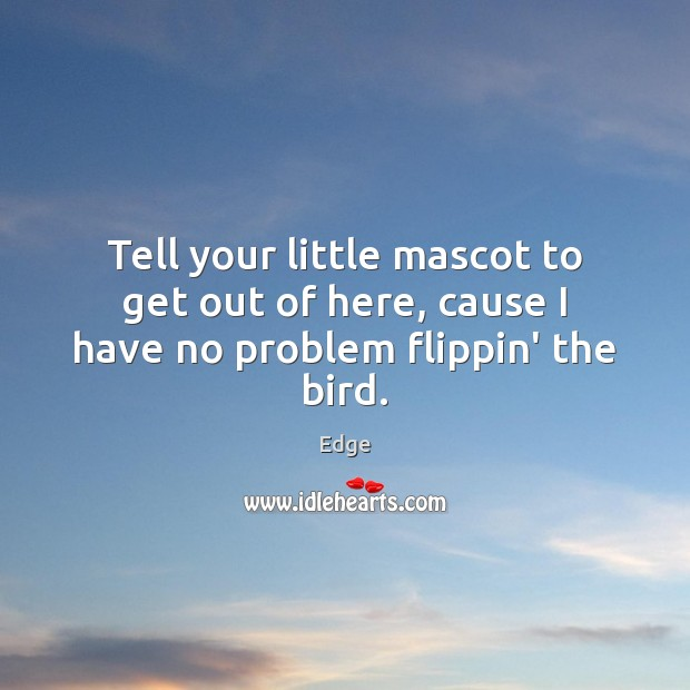 Tell your little mascot to get out of here, cause I have no problem flippin' the bird. Image