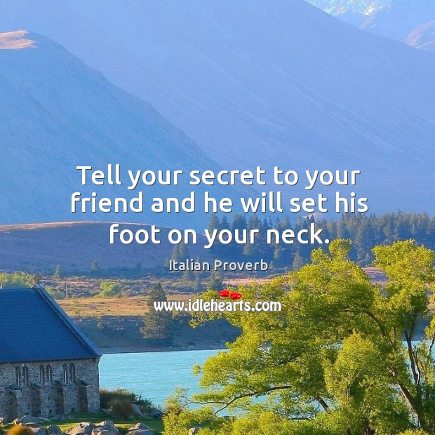 Tell your secret to your friend and he will set his foot on your neck. Image