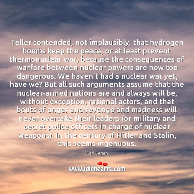 Teller contended, not implausibly, that hydrogen bombs keep the peace, or at Carl Sagan Picture Quote