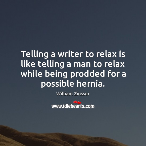 Telling a writer to relax is like telling a man to relax Image