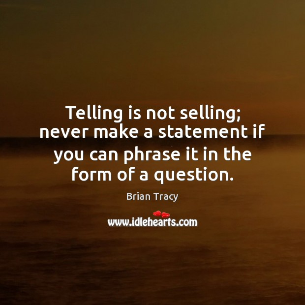 Telling is not selling; never make a statement if you can phrase Brian Tracy Picture Quote