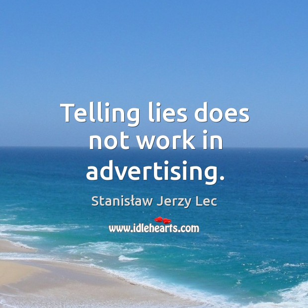 Telling lies does not work in advertising. Image
