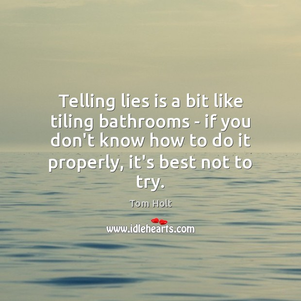Telling lies is a bit like tiling bathrooms – if you don't Tom Holt Picture Quote