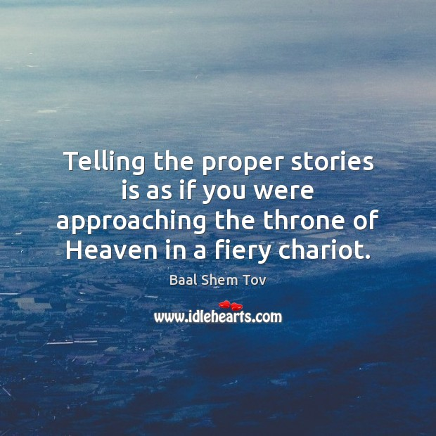 Telling the proper stories is as if you were approaching the throne Baal Shem Tov Picture Quote