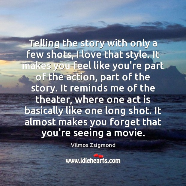 Telling the story with only a few shots, I love that style. Vilmos Zsigmond Picture Quote