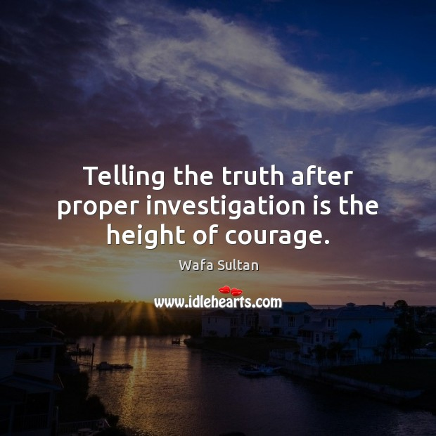 Telling the truth after proper investigation is the height of courage. Wafa Sultan Picture Quote